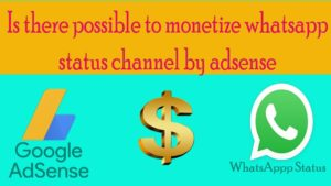 Is there possible to monetize whatsapp status channel by adsense